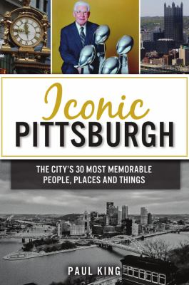 Iconic Pittsburgh : the city's 30 most memorable people, places and things